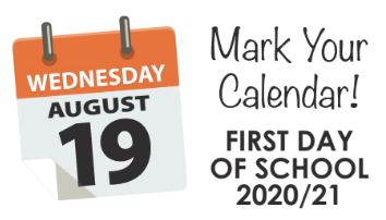 Wednesday, August 19 Mark Your Calendar! First Day of School 2020/21