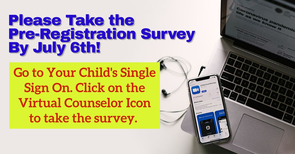Please take the Pre-Registration Online Survey to let us know your educational plans and preferences for your child for August. Click here for a sample of the survey. Go to your child's Single Sign-On Dashboard on Clever, then to Virtual Counselor.